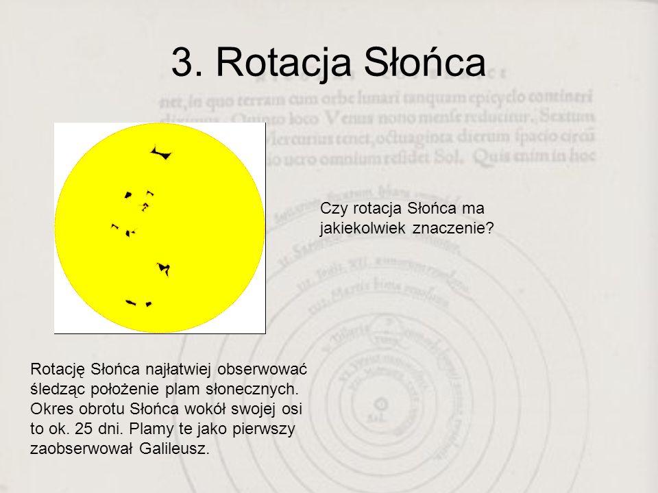 3. Rotacja Słońca Rotację Słońca najłatwiej obserwować śledząc położenie plam słonecznych. Okres obrotu Słońca wokół swojej osi to ok. 25 dni. Plamy t