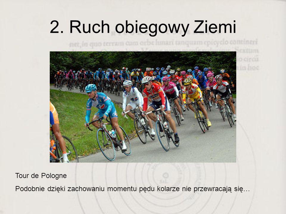 2. Ruch obiegowy Ziemi Tour de Pologne Podobnie dzięki zachowaniu momentu pędu kolarze nie przewracają się…