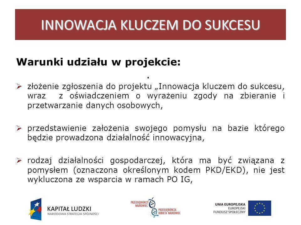 . INNOWACJA KLUCZEM DO SUKCESU Warunki udziału w projekcie: złożenie zgłoszenia do projektu Innowacja kluczem do sukcesu, wraz z oświadczeniem o wyrażeniu zgody na zbieranie i przetwarzanie danych osobowych, przedstawienie założenia swojego pomysłu na bazie którego będzie prowadzona działalność innowacyjna, rodzaj działalności gospodarczej, która ma być związana z pomysłem (oznaczona określonym kodem PKD/EKD), nie jest wykluczona ze wsparcia w ramach PO IG,