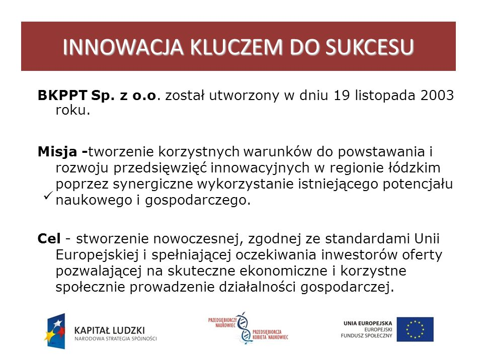 INNOWACJA KLUCZEM DO SUKCESU BKPPT Sp.z o.o. został utworzony w dniu 19 listopada 2003 roku.