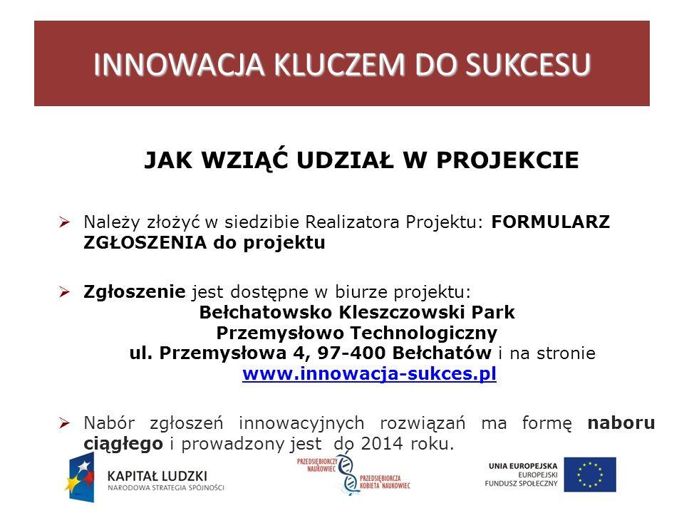 JAK WZIĄĆ UDZIAŁ W PROJEKCIE Należy złożyć w siedzibie Realizatora Projektu: FORMULARZ ZGŁOSZENIA do projektu Zgłoszenie jest dostępne w biurze projektu: Bełchatowsko Kleszczowski Park Przemysłowo Technologiczny ul.