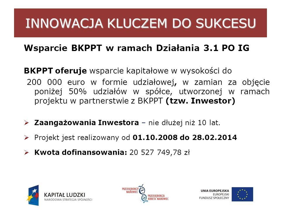 INNOWACJA KLUCZEM DO SUKCESU Wsparcie BKPPT w ramach Działania 3.1 PO IG BKPPT oferuje wsparcie kapitałowe w wysokości do 200 000 euro w formie udziałowej, w zamian za objęcie poniżej 50% udziałów w spółce, utworzonej w ramach projektu w partnerstwie z BKPPT (tzw.