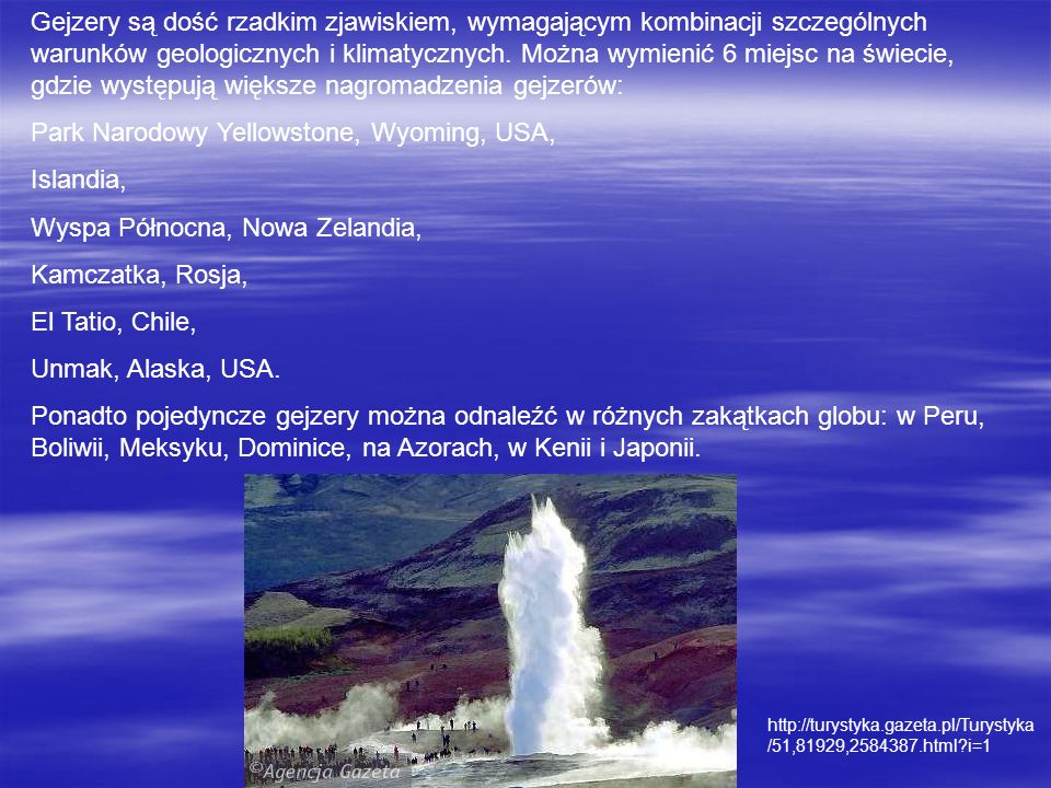 Gejzery są dość rzadkim zjawiskiem, wymagającym kombinacji szczególnych warunków geologicznych i klimatycznych. Można wymienić 6 miejsc na świecie, gd