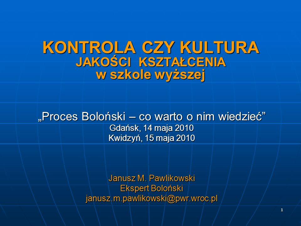 1 KONTROLA CZY KULTURA JAKOŚCI KSZTAŁCENIA w szkole wyższej Proces Boloński – co warto o nim wiedzieć Gdańsk, 14 maja 2010 Kwidzyń, 15 maja 2010 Janus