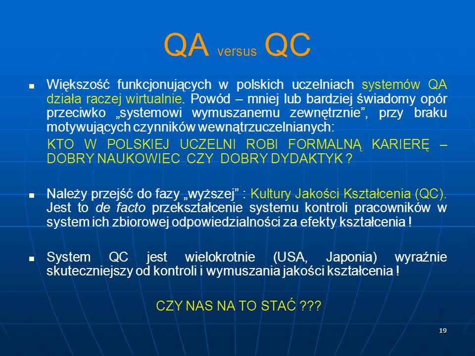 19 QA versus QC Większość funkcjonujących w polskich uczelniach systemów QA działa raczej wirtualnie. Powód – mniej lub bardziej świadomy opór przeciw