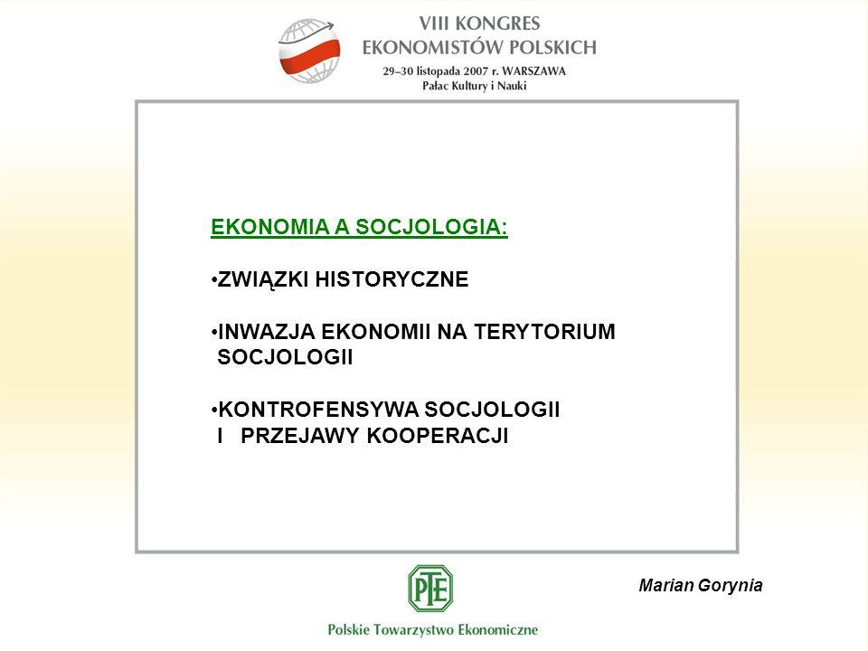 Marian Gorynia EKONOMIA A SOCJOLOGIA: ZWIĄZKI HISTORYCZNE INWAZJA EKONOMII NA TERYTORIUM SOCJOLOGII KONTROFENSYWA SOCJOLOGII I PRZEJAWY KOOPERACJI
