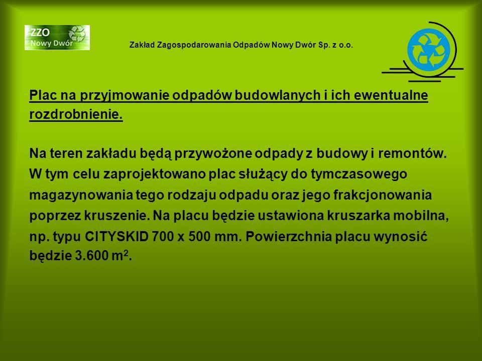Zakład Zagospodarowania Odpadów Nowy Dwór Sp. z o.o. Plac na przyjmowanie odpadów budowlanych i ich ewentualne rozdrobnienie. Na teren zakładu będą pr