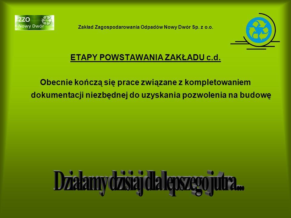 Zakład Zagospodarowania Odpadów Nowy Dwór Sp. z o.o. ETAPY POWSTAWANIA ZAKŁADU c.d. Obecnie kończą się prace związane z kompletowaniem dokumentacji ni