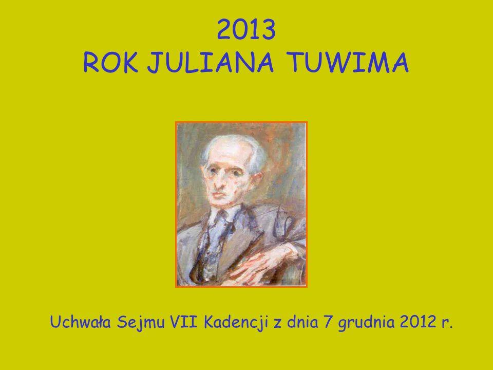 2013 ROK JULIANA TUWIMA Uchwała Sejmu VII Kadencji z dnia 7 grudnia 2012 r.