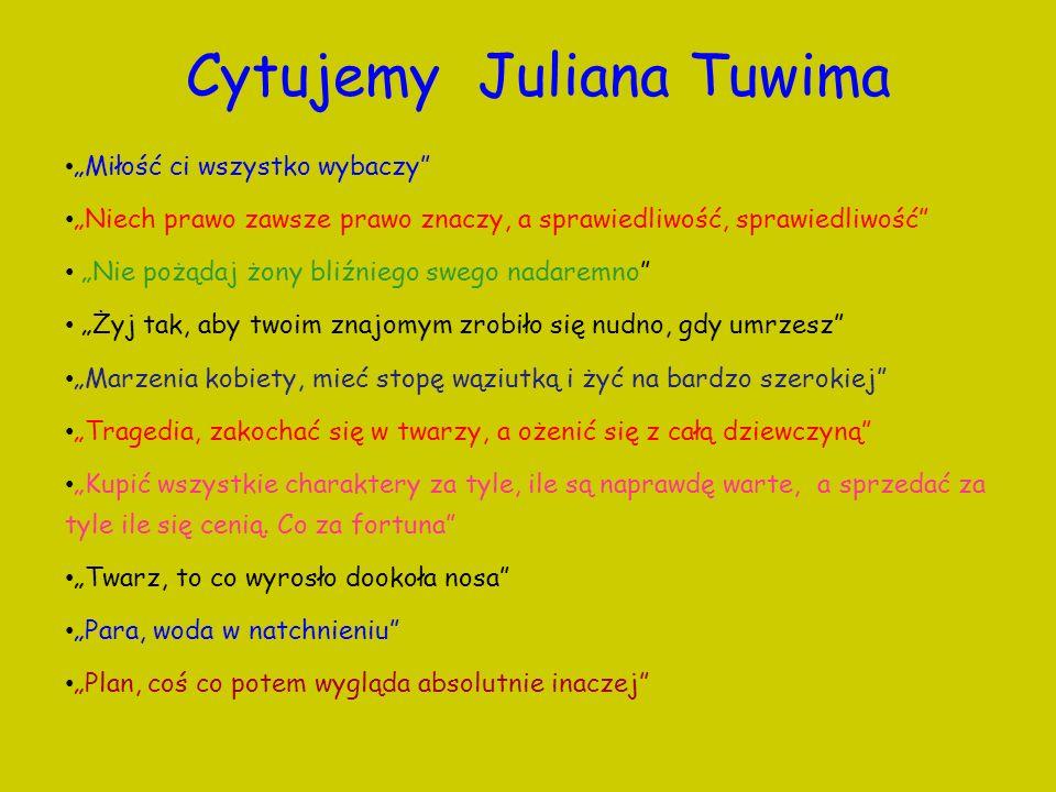 Cytujemy Juliana Tuwima Miłość ci wszystko wybaczy Niech prawo zawsze prawo znaczy, a sprawiedliwość, sprawiedliwość Nie pożądaj żony bliźniego swego