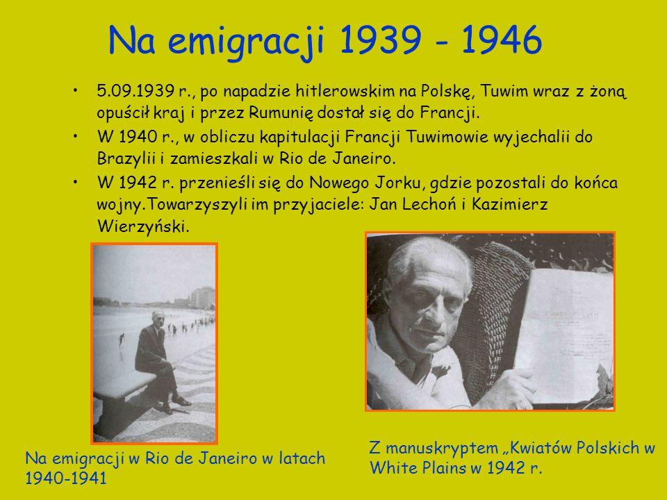 Na emigracji 1939 - 1946 5.09.1939 r., po napadzie hitlerowskim na Polskę, Tuwim wraz z żoną opuścił kraj i przez Rumunię dostał się do Francji. W 194