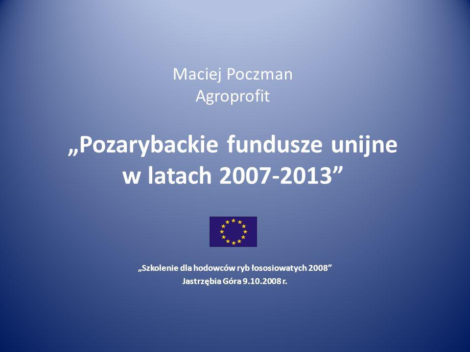 Maciej Poczman Agroprofit Pozarybackie fundusze unijne w latach 2007-2013 Szkolenie dla hodowców ryb łososiowatych 2008 Jastrzębia Góra 9.10.2008 r.