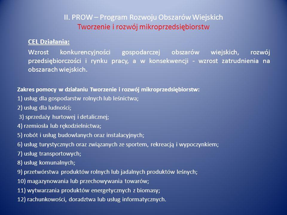 II. PROW – Program Rozwoju Obszarów Wiejskich Tworzenie i rozwój mikroprzedsiębiorstw CEL Działania: Wzrost konkurencyjności gospodarczej obszarów wie