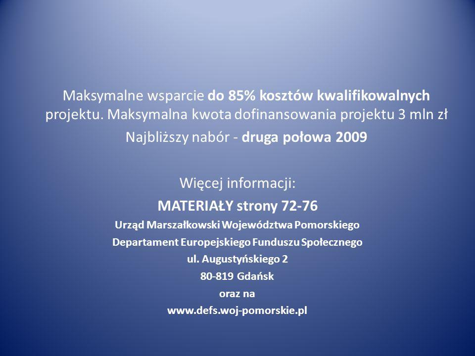 Maksymalne wsparcie do 85% kosztów kwalifikowalnych projektu. Maksymalna kwota dofinansowania projektu 3 mln zł Najbliższy nabór - druga połowa 2009 W