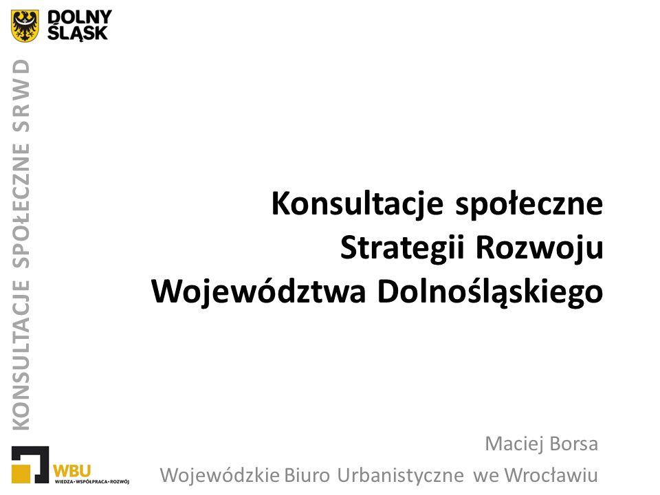 Konsultacje społeczne Strategii Rozwoju Województwa Dolnośląskiego Maciej Borsa Wojewódzkie Biuro Urbanistyczne we Wrocławiu KONSULTACJE SPOŁECZNE SRW