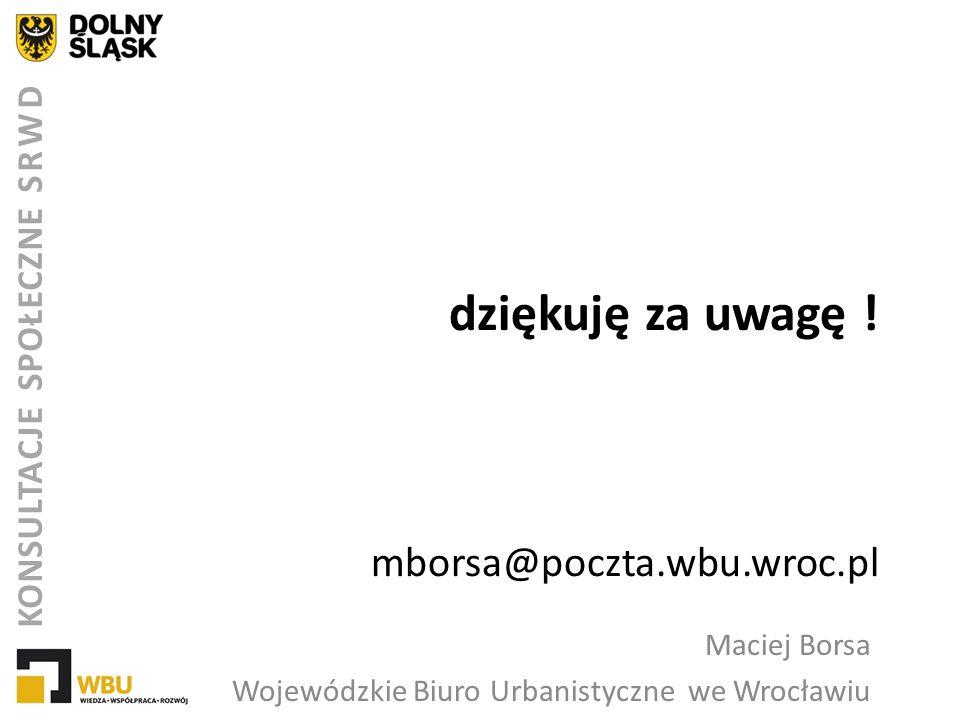 dziękuję za uwagę ! mborsa@poczta.wbu.wroc.pl Maciej Borsa Wojewódzkie Biuro Urbanistyczne we Wrocławiu KONSULTACJE SPOŁECZNE SRWD