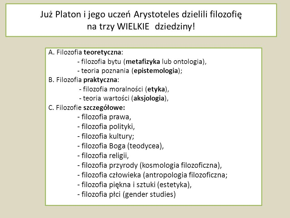 Już Platon i jego uczeń Arystoteles dzielili filozofię na trzy WIELKIE dziedziny! A. Filozofia teoretyczna: - filozofia bytu (metafizyka lub ontologia