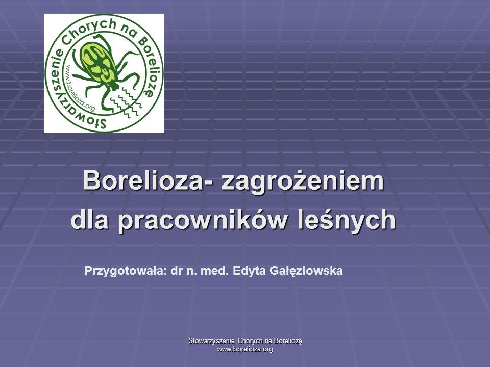 Stowarzyszenie Chorych na Boreliozę www.borelioza.org Borelioza- zagrożeniem dla pracowników leśnych Przygotowała: dr n. med. Edyta Gałęziowska