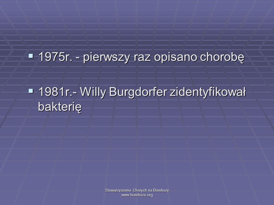 Stowarzyszenie Chorych na Boreliozę www.borelioza.org 1975r. - pierwszy raz opisano chorobę 1975r. - pierwszy raz opisano chorobę 1981r.- Willy Burgdo
