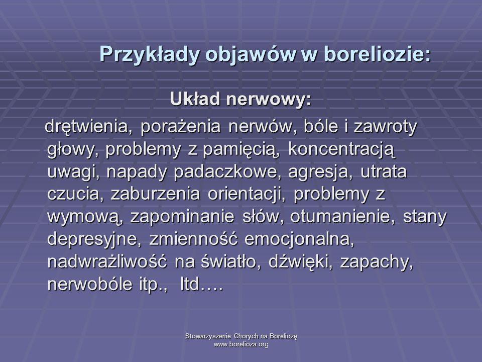 Stowarzyszenie Chorych na Boreliozę www.borelioza.org Przykłady objawów w boreliozie: Układ nerwowy: drętwienia, porażenia nerwów, bóle i zawroty głow