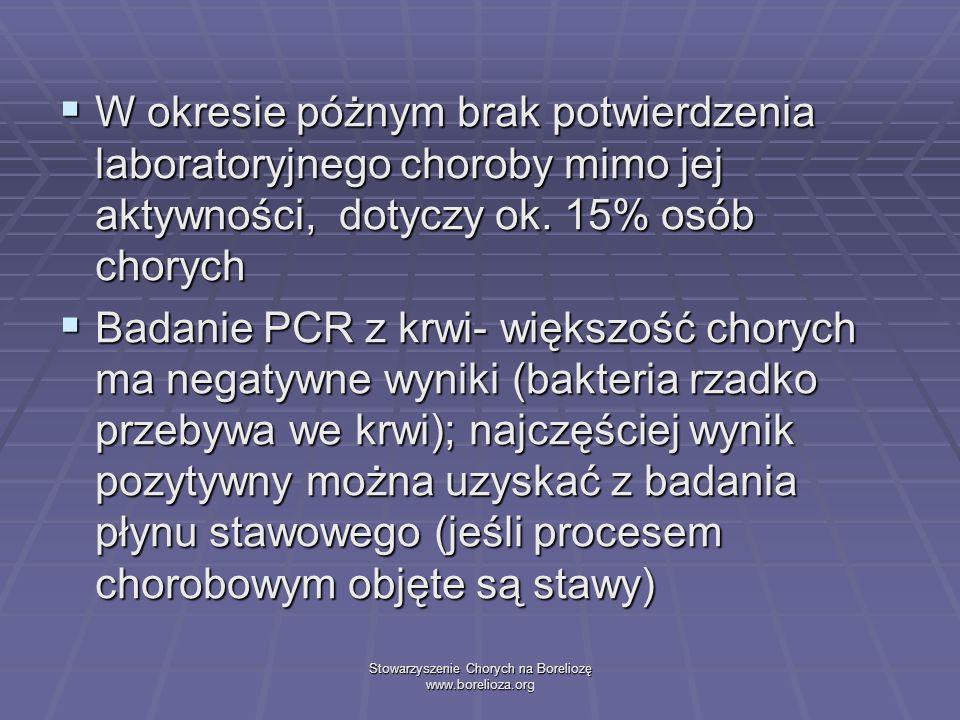 Stowarzyszenie Chorych na Boreliozę www.borelioza.org W okresie póżnym brak potwierdzenia laboratoryjnego choroby mimo jej aktywności, dotyczy ok. 15%
