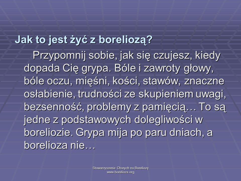 Stowarzyszenie Chorych na Boreliozę www.borelioza.org Jak to jest żyć z boreliozą? Przypomnij sobie, jak się czujesz, kiedy dopada Cię grypa. Bóle i z