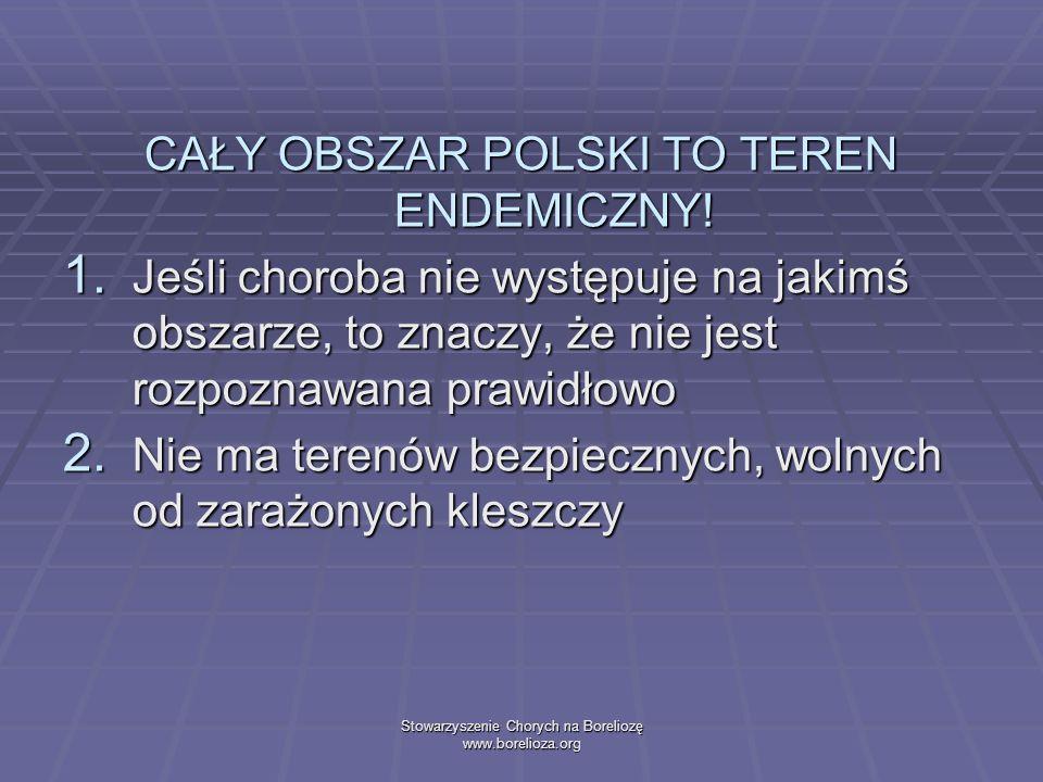 Stowarzyszenie Chorych na Boreliozę www.borelioza.org CAŁY OBSZAR POLSKI TO TEREN ENDEMICZNY! 1. Jeśli choroba nie występuje na jakimś obszarze, to zn