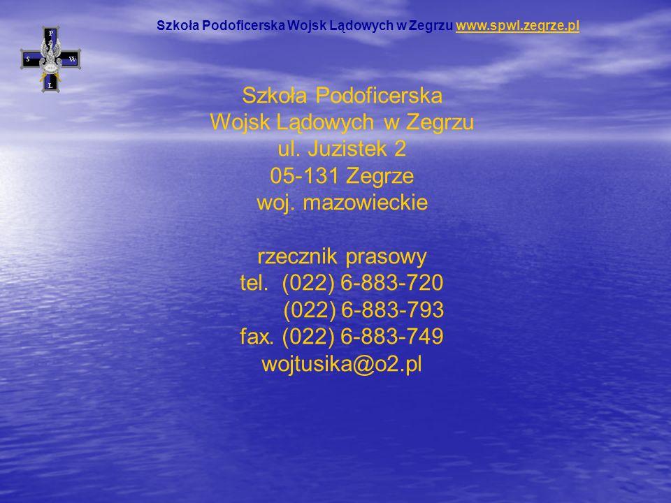 Szkoła Podoficerska Wojsk Lądowych w Zegrzu ul. Juzistek 2 05-131 Zegrze woj. mazowieckie rzecznik prasowy tel. (022) 6-883-720 (022) 6-883-793 fax. (