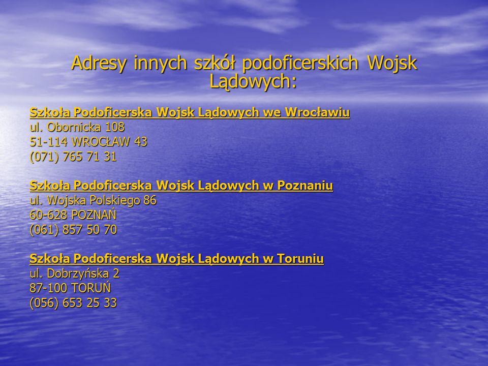 Adresy innych szkół podoficerskich Wojsk Lądowych: Szkoła Podoficerska Wojsk Lądowych we Wrocławiu ul. Obornicka 108 51-114 WROCŁAW 43 (071) 765 71 31