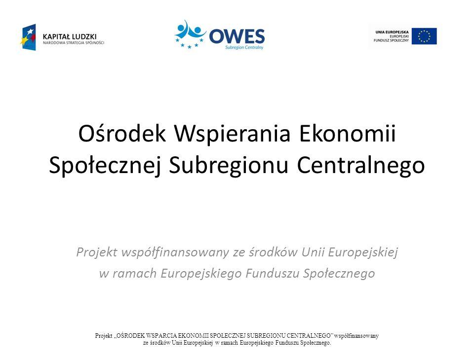 Okre Okres realizacji projektu 01.01.2013 – 30.06.2015 Projekt OŚRODEK WSPARCIA EKONOMII SPOŁECZNEJ SUBREGIONU CENTRALNEGO współfinansowany ze środków Unii Europejskiej w ramach Europejskiego Funduszu Społecznego.