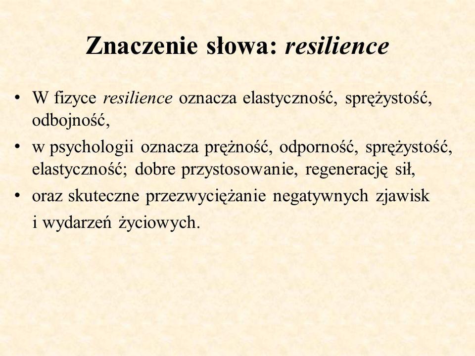 Znaczenie słowa: resilience W fizyce resilience oznacza elastyczność, sprężystość, odbojność, w psychologii oznacza prężność, odporność, sprężystość,