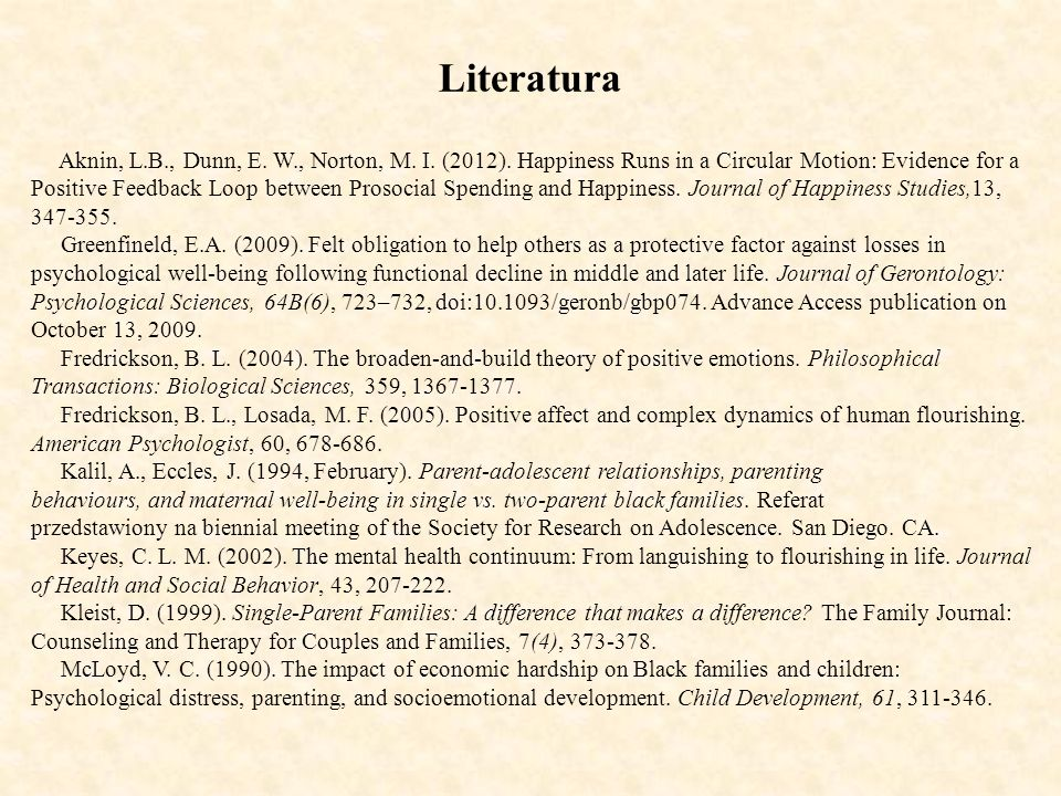 Literatura Aknin, L.B., Dunn, E. W., Norton, M. I. (2012). Happiness Runs in a Circular Motion: Evidence for a Positive Feedback Loop between Prosocia