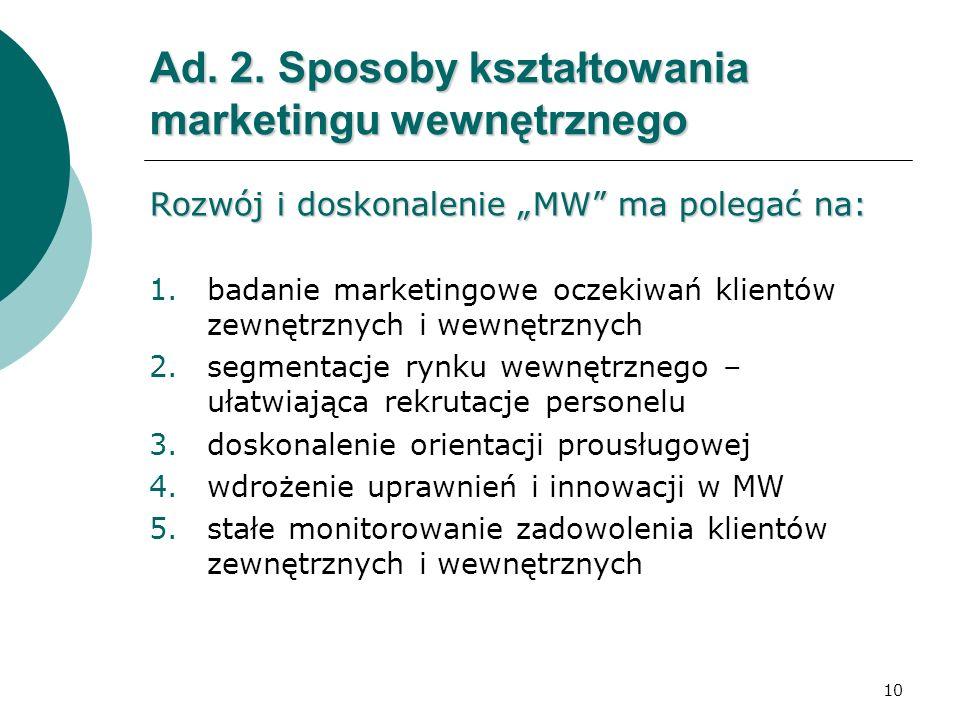 10 Ad. 2. Sposoby kształtowania marketingu wewnętrznego Rozwój i doskonalenie MW ma polegać na: 1.badanie marketingowe oczekiwań klientów zewnętrznych