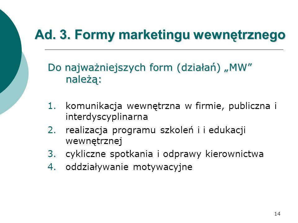 14 Ad. 3. Formy marketingu wewnętrznego Do najważniejszych form (działań) MW należą: 1.komunikacja wewnętrzna w firmie, publiczna i interdyscyplinarna