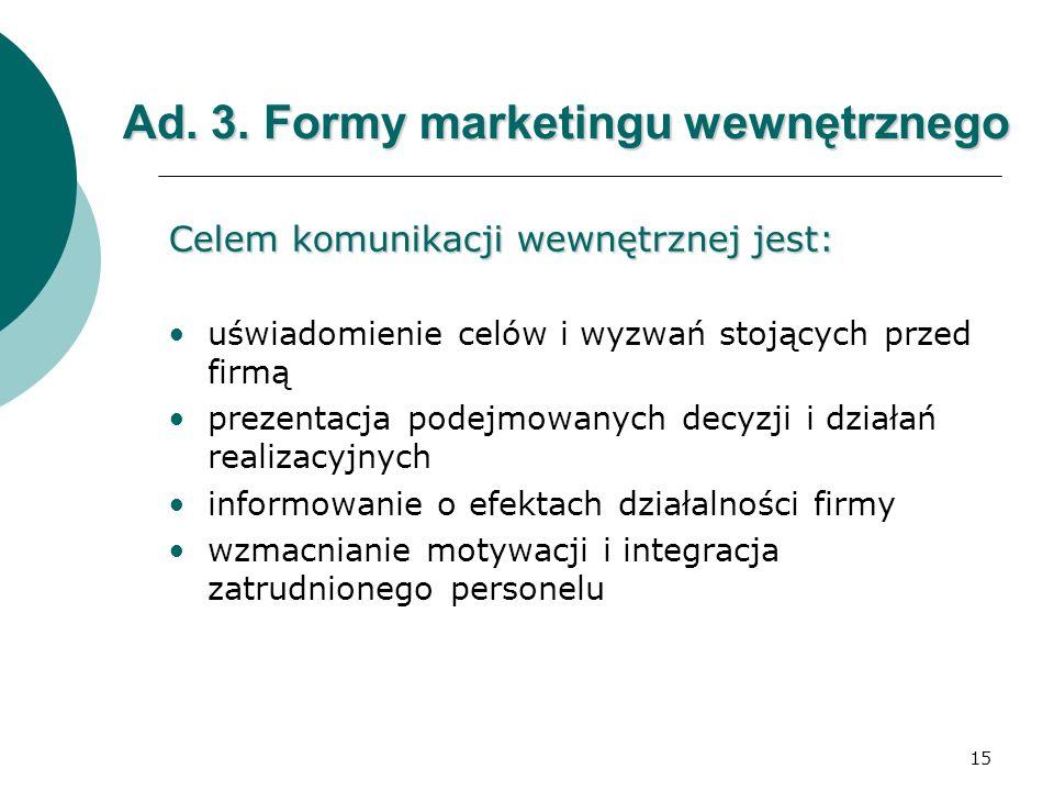 15 Ad. 3. Formy marketingu wewnętrznego Celem komunikacji wewnętrznej jest: uświadomienie celów i wyzwań stojących przed firmą prezentacja podejmowany