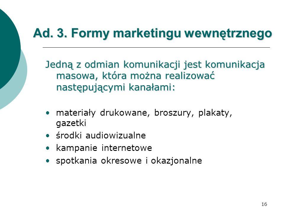16 Ad. 3. Formy marketingu wewnętrznego Jedną z odmian komunikacji jest komunikacja masowa, która można realizować następującymi kanałami: materiały d