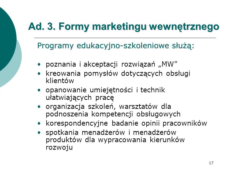 17 Ad. 3. Formy marketingu wewnętrznego Programy edukacyjno-szkoleniowe służą: poznania i akceptacji rozwiązań MW kreowania pomysłów dotyczących obsłu