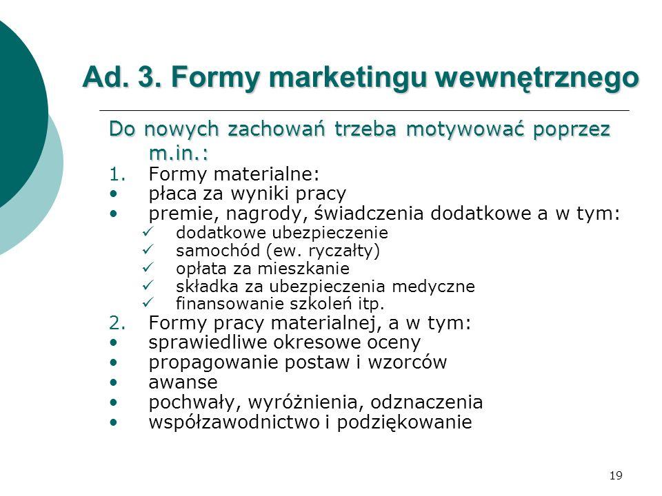 19 Ad. 3. Formy marketingu wewnętrznego Do nowych zachowań trzeba motywować poprzez m.in.: 1.Formy materialne: płaca za wyniki pracy premie, nagrody,