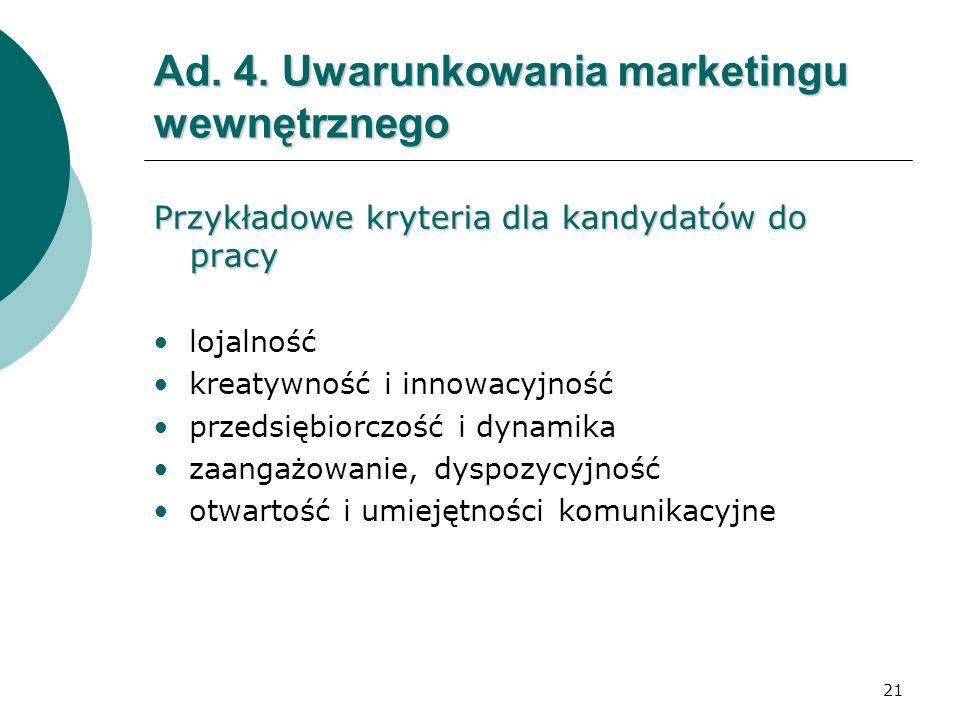 21 Ad. 4. Uwarunkowania marketingu wewnętrznego Przykładowe kryteria dla kandydatów do pracy lojalność kreatywność i innowacyjność przedsiębiorczość i