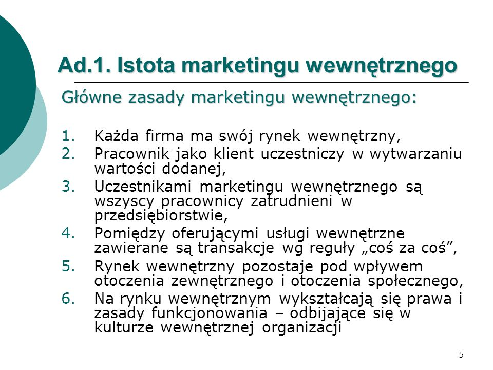 5 Ad.1. Istota marketingu wewnętrznego Główne zasady marketingu wewnętrznego: 1.Każda firma ma swój rynek wewnętrzny, 2.Pracownik jako klient uczestni