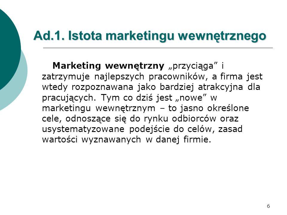 6 Ad.1. Istota marketingu wewnętrznego Marketing wewnętrzny przyciąga i zatrzymuje najlepszych pracowników, a firma jest wtedy rozpoznawana jako bardz