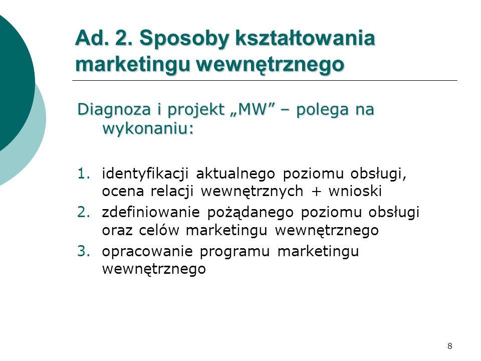 8 Ad. 2. Sposoby kształtowania marketingu wewnętrznego Diagnoza i projekt MW – polega na wykonaniu: 1.identyfikacji aktualnego poziomu obsługi, ocena