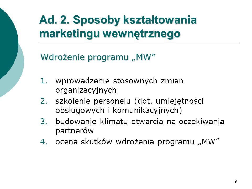 9 Ad. 2. Sposoby kształtowania marketingu wewnętrznego Wdrożenie programu MW 1.wprowadzenie stosownych zmian organizacyjnych 2.szkolenie personelu (do