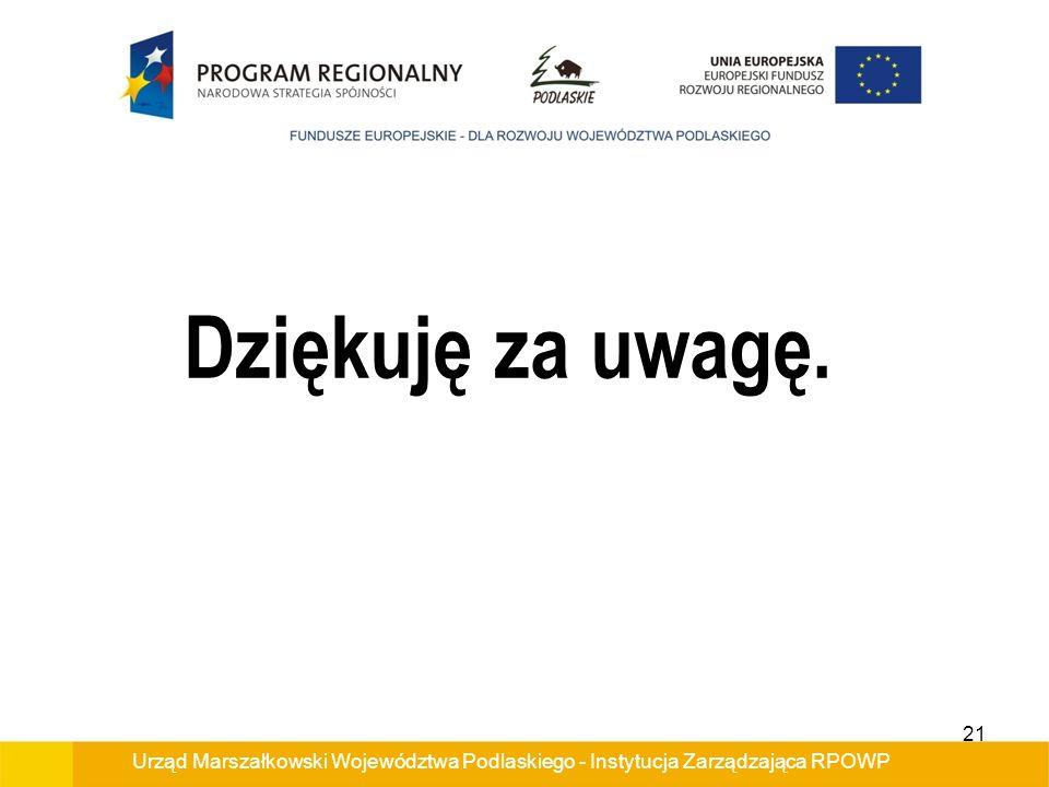 Urząd Marszałkowski Województwa Podlaskiego - Instytucja Zarządzająca RPOWP Dziękuję za uwagę. 21