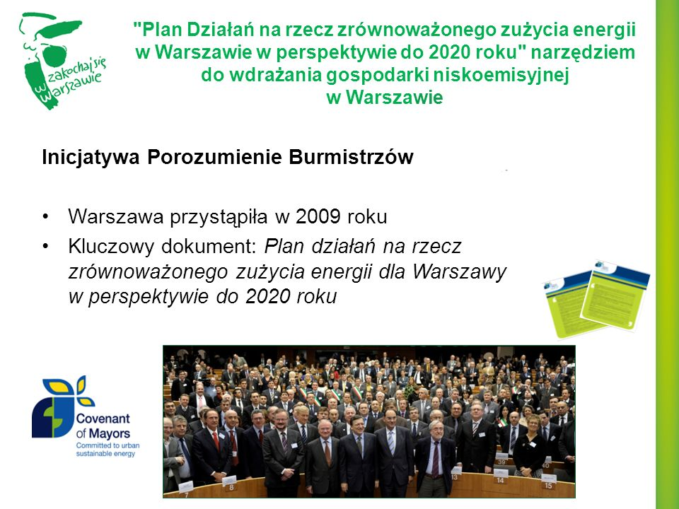 Zintegrowane podejście do zrównoważonego zużycia energii oraz redukcji emisji gazów cieplarnianych w Warszawie do 2020 roku w związku z realizacją polityki klimatyczno-energetycznej UE Cel główny: zmniejszenie o 20% emisji CO 2 w roku 2020 w stosunku do roku bazowego 2007 Cel pomocniczy: zmniejszenie o 20% zużycia energii w roku 2020 w stosunku do roku bazowego 2007 Plan Działań na rzecz zrównoważonego zużycia energii w Warszawie w perspektywie do 2020 roku narzędziem do wdrażania gospodarki niskoemisyjnej w Warszawie Rok Zużycie energii [MWh/rok] Emisja CO 2 [MgCO 2 /rok] 200728 394 43112 952 984 202022 715 54510 362 387