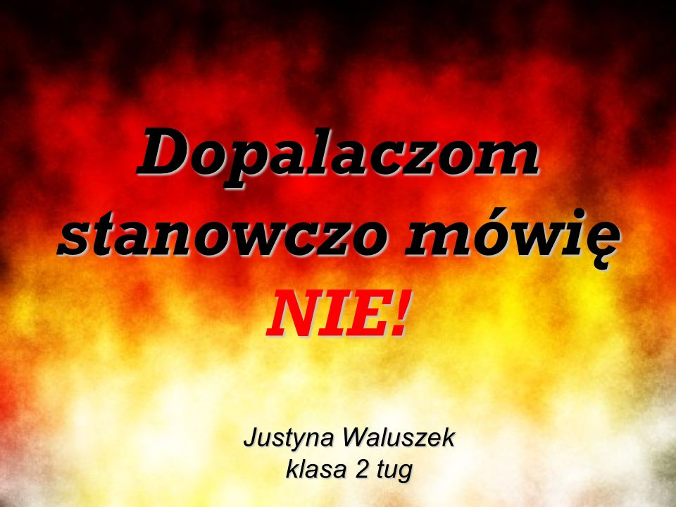 Dopalaczom stanowczo mówię NIE! Justyna Waluszek klasa 2 tug