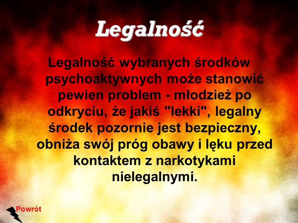 Legalność Legalność wybranych środków psychoaktywnych może stanowić pewien problem - młodzież po odkryciu, że jakiś