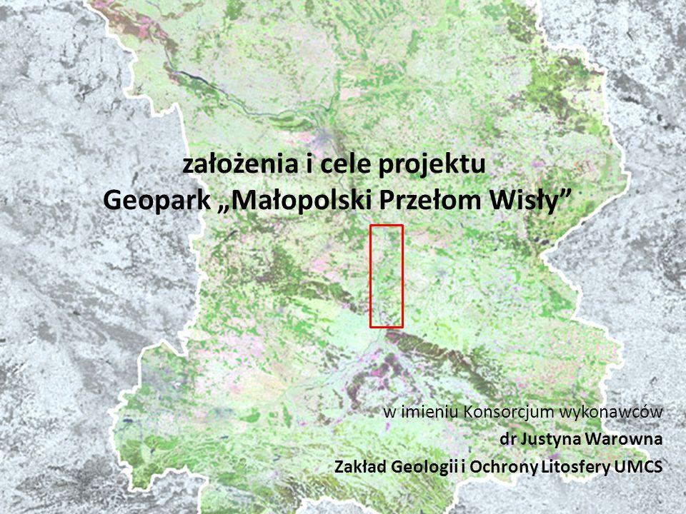 założenia i cele projektu Geopark Małopolski Przełom Wisły w imieniu Konsorcjum wykonawców dr Justyna Warowna Zakład Geologii i Ochrony Litosfery UMCS