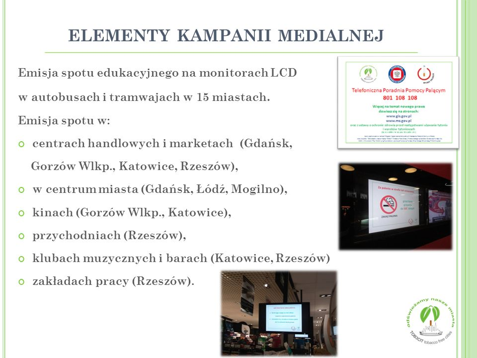 Zorganizowano: 71 imprez prozdrowotnych oraz punktów konsultacyjnych, 6 wystaw o tematyce antynikotynowej, 3 konkursy: dla kierowców Nie dla dymu w samochodzie, dla pracodawców Czyste płuca, dla studentów Palić, nie palić – oto jest pytanie, 2 konferencje naukowe, akcje informacyjne, emisje spotów informacyjnych na monitorach, szkolenia (nauczycieli, pielęgniarek, koalicjantów, pracowników w tym OPS).