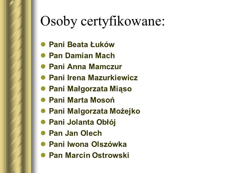 Osoby certyfikowane: Pani Beata Łuków Pan Damian Mach Pani Anna Mamczur Pani Irena Mazurkiewicz Pani Małgorzata Miąso Pani Marta Mosoń Pani Malgorzata